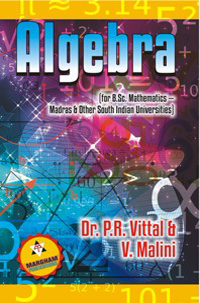 Algebra (for B.Sc. Mathematics Major of Madras & Other all South Indian Universities) - Dr. P.R. Vittal & V. Malini