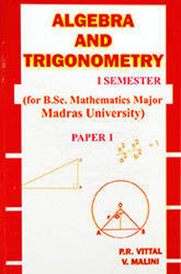 Algebra and Trigonometry I (I Semester B.Sc. Maths, Madras University) - Dr. P.R. Vittal & V. Malini